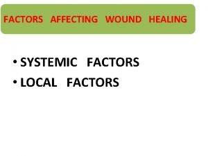 FACTORS AFFECTING WOUND HEALING SYSTEMIC FACTORS LOCAL FACTORS