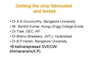 Getting the chip fabricated and tested Dr K
