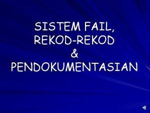 SISTEM FAIL REKODREKOD PENDOKUMENTASIAN SISTEM FAIL PENGERTIAN SISTEM