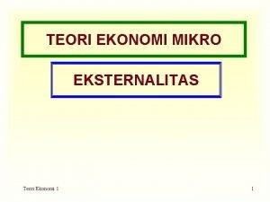 TEORI EKONOMI MIKRO EKSTERNALITAS Teori Ekonomi 1 1