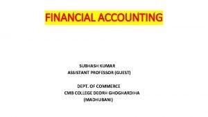 FINANCIAL ACCOUNTING SUBHASH KUMAR ASSISTANT PROFESSOR GUEST DEPT