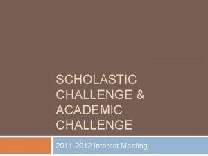 SCHOLASTIC CHALLENGE ACADEMIC CHALLENGE 2011 2012 Interest Meeting
