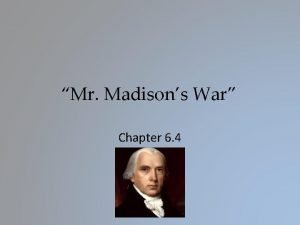 Mr Madisons War Chapter 6 4 The War