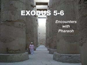 EXODUS 5 6 Encounters with Pharaoh Exodus 5