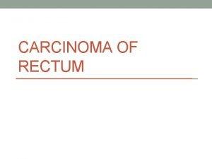 CARCINOMA OF RECTUM Carcinoma Rectum Colorectal ca 3