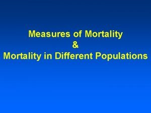 Measures of Mortality Mortality in Different Populations Mortality