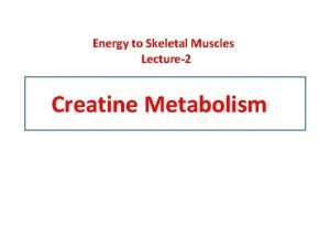 Energy to Skeletal Muscles Lecture2 Creatine Metabolism Objectives