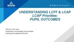 UNDERSTANDING LCFF LCAP Priorities PUPIL OUTCOMES SDCOE LCAP