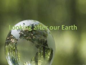 Looking after our Earth Looking after our Earth