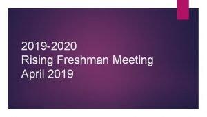 2019 2020 Rising Freshman Meeting April 2019 What