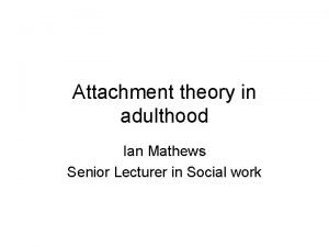 Attachment theory in adulthood Ian Mathews Senior Lecturer