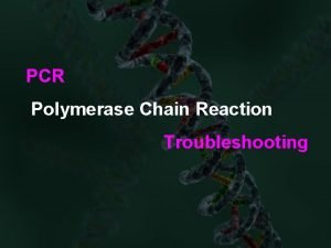 PCR Polymerase Chain Reaction Troubleshooting PCR Troubleshooting Is