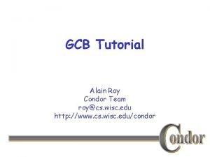 GCB Tutorial Alain Roy Condor Team roycs wisc