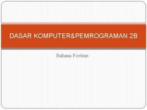 DASAR KOMPUTERPEMROGRAMAN 2 B Bahasa Fortran Sejarah Fortran