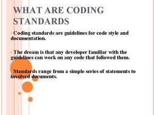 WHAT ARE CODING STANDARDS Coding standards are guidelines