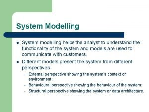 System Modelling l l System modelling helps the