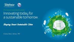 Shaping Smart Sustainable Cities Cristina Bueti Adviser ITU
