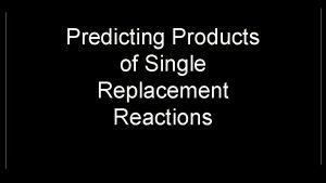 Predicting Products of Single Replacement Reactions Predicting products