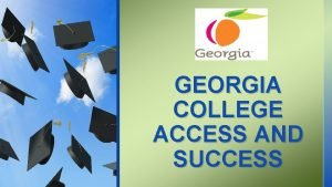 GEORGIA COLLEGE ACCESS AND SUCCESS Provide supports for
