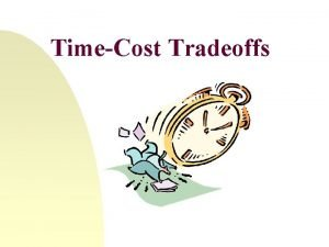 TimeCost Tradeoffs TimeCost Tradeoff Example TimeCost Tradeoff Example