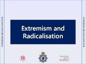 EXTREMISM AND RADICALISATION Extremism and Radicalisation Ground rules