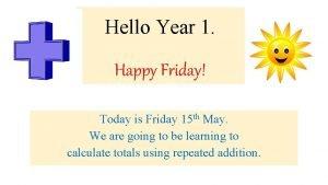 Hello Year 1 Happy Friday Today is Friday