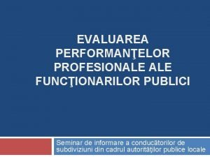 EVALUAREA PERFORMANELOR PROFESIONALE FUNCIONARILOR PUBLICI Seminar de informare