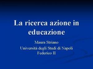 La ricerca azione in educazione Maura Striano Universit
