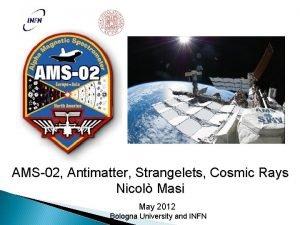 AMS02 Antimatter Strangelets Cosmic Rays Nicol Masi May