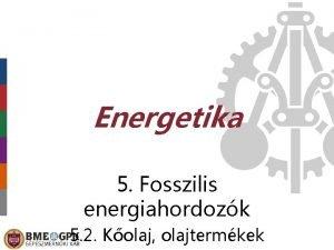 Energetika 5 Fosszilis energiahordozk 5 2 Kolaj olajtermkek