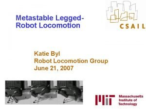 Metastable Legged Robot Locomotion Katie Byl Robot Locomotion
