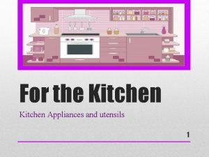 For the Kitchen Appliances and utensils 1 Considering