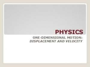PHYSICS ONEDIMENSIONAL MOTION DISPLACEMENT AND VELOCITY ONEDIMENTIONAL MOTION