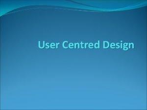 User Centred Design User Centred Design We shall