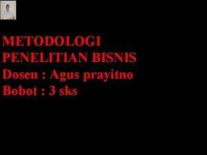 METODOLOGI PENELITIAN BISNIS Dosen Agus prayitno Bobot 3
