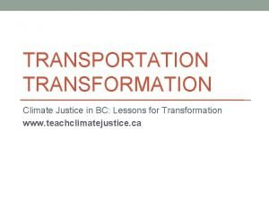 TRANSPORTATION TRANSFORMATION Climate Justice in BC Lessons for
