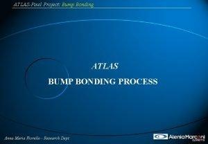 ATLASPixel Project Bump Bonding ATLAS BUMP BONDING PROCESS