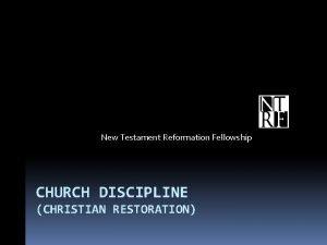 New Testament Reformation Fellowship CHURCH DISCIPLINE CHRISTIAN RESTORATION