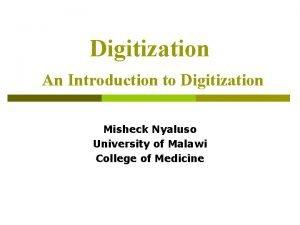Digitization An Introduction to Digitization Misheck Nyaluso University