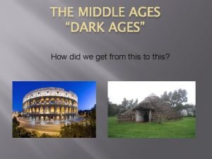 THE MIDDLE AGES DARK AGES How did we