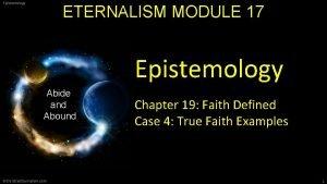 Epistemology ETERNALISM MODULE 17 Epistemology Abide and Abound