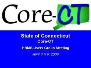 State of Connecticut CoreCT HRMS Users Group Meeting