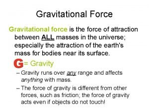 Gravitational Force Gravitational force is the force of