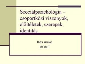 Szocilpszicholgia csoportkzi viszonyok eltletek szerepek identits Ills Anik