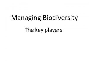 Managing Biodiversity The key players The players who