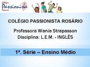 COLGIO PASSIONISTA ROSRIO Professora Wania Strapasson Disciplina L