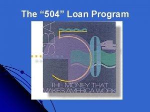 The 504 Loan Program 504 Loan Program Purpose