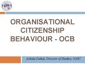 ORGANISATIONAL CITIZENSHIP BEHAVIOUR OCB Achala Dahal Director of