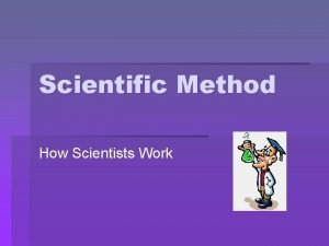 Scientific Method How Scientists Work How Scientists Work