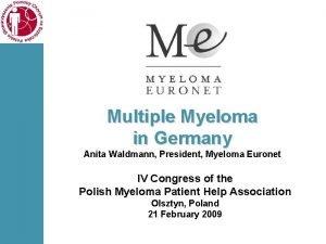 Multiple Myeloma in Germany Anita Waldmann President Myeloma